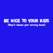 Be Nice To Your Kids (They'll Choose Your Nursing Home) - HolyShirt Tee
