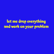 Let me Drop Everything And Work On Your Problem - HolyShirt Tee
