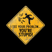 I See Your Problem...You're Stupid! - HolyShirt Tee