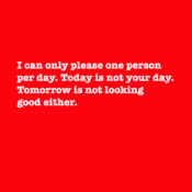 I Can Only Please One Person Per Day. Today Is Not Your Day. Tomorrow Is Not Looking Good Either.