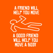 A Friend Will Help You Move - A Good Friend Will Help You Move A Body