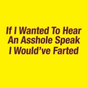 If I Wanted To Hear An Asshole Speak I Would've Farted