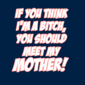 If You Think I'm A Bitch, You Should Meet My Mother!