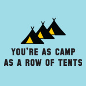 You're As Camp As A Row Of Tents