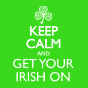 Keep Calm And Get Your Irish On.