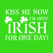 Kiss Me Now I'm Only Irish For One Day! - HolyShirt Tee