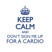 Keep Calm And Don't Sign Me Up For A Cardio